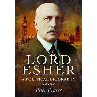 Lord Esher  -  A Political Biography by Peter Fraser - 9781781593493