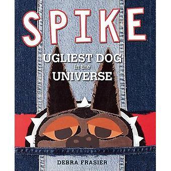 Spike - Ugliest Dog in the Universe by Debra Frasier - Debra Frasier -