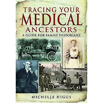 Tracing Your Medical Ancestors - A Guide for Family Historians by Mich