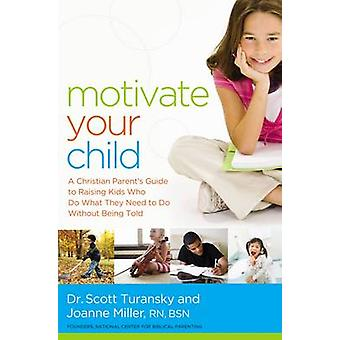 Motivate Your Child A Christian Parents Guide to Raising Kids Who Do What They Need to Do Without Being Told by Turansky et Scott et R.N. et Dr.