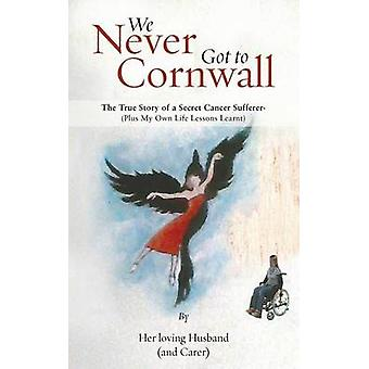 We Never Got to Cornwall The True Story of a Secret Cancer Sufferer by Her Loving Husband and Carer
