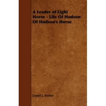 A Leader of Light Horse  Life of Hodson of Hodsons Horse by Trotter & Lionel J.