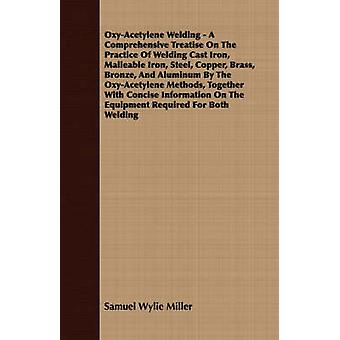 OxyAcetylene Welding  A Comprehensive Treatise On The Practice Of Welding Cast Iron Malleable Iron Steel Copper Brass Bronze And Aluminum By The OxyAcetylene Methods Together With Concise In by Miller & Samuel Wylie