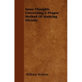 Some Thoughts Concerning A Proper Method Of Studying Divinity by Wotton & William