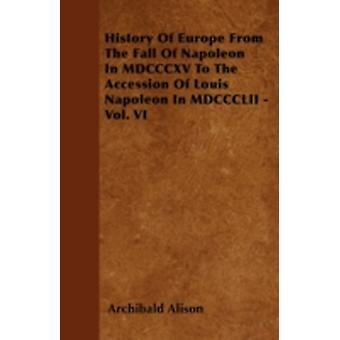 History Of Europe From The Fall Of Napoleon In MDCCCXV To The Accession Of Louis Napoleon In MDCCCLII  Vol. VI by Alison & Archibald