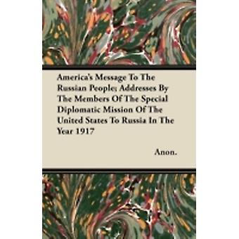 Americas Message To The Russian People Addresses By The Members Of The Special Diplomatic Mission Of The United States To Russia In The Year 1917 by Anon.