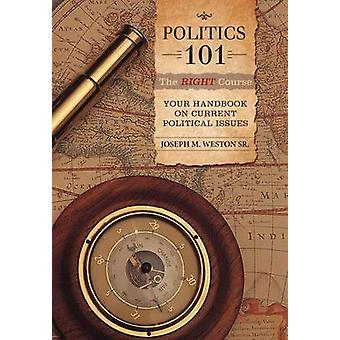 Politics 101 The Right Course Your Handbook on Current Political Issues by Weston Sr & Joseph M.