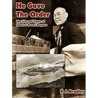 He Gave the Order The Life and Times of Admiral Osami Nagano by Bradley & F.J.