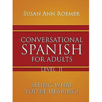 Conversational Spanish For Adults Seeing What Youre Hearing Level II by Roemer & Susan Ann