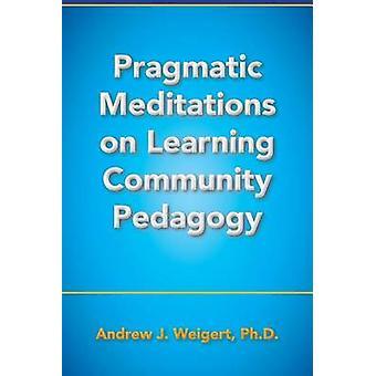 Pragmatic Meditations on Learning Community Pedagogy by Weigert & Andrew J