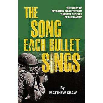 The Song Each Bullet Sings The Story of Operation Iraqi Freedom Through the Eyes of One Marine by Craw & Matthew Bannon
