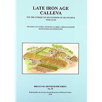 Late Iron Age Calleva - The Pre-Conquest Occupation At Silchester Insu