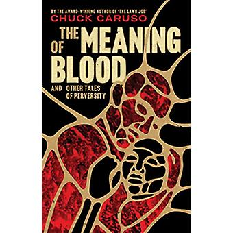 The Meaning of Blood - and Other Tales of Perversity by Chuck Caruso -