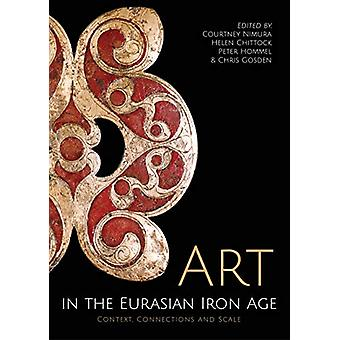 Art in the Eurasian Iron Age - Context - Connections and Scale by Cour