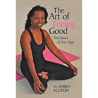 The Art of Feeling Good - The Power of ASE Yoga by Dr Robbin Alston -