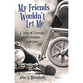 My Friends Wouldn't Let Me - A Story of Courage - Determination . . .