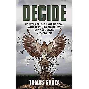 Decide - How to Replace Your Fictions with Truth - Go Big in Life - an
