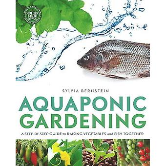 Aquaponic Gardening  A StepByStep Guide to Raising Vegetables and Fish Together by Sylvia Bernstein