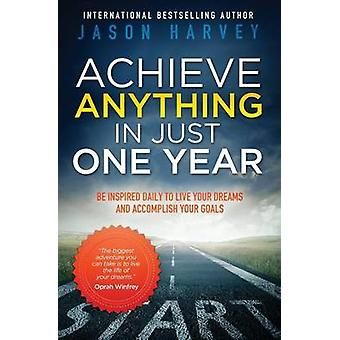 Achieve Anything in Just One Year Be Inspired Daily to Live Your Dreams and Accomplish Your Goals by Harvey & Jason