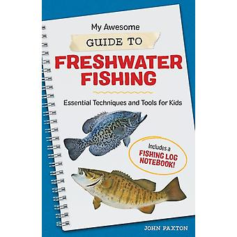 My Awesome Guide to Freshwater Fishing  Essential Techniques and Tools for Kids  Includes a Fishing Log Notebook by John Paxton