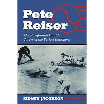 Pete Reiser - The Rough-and-Tumble Career of the Perfect Ballplayer by