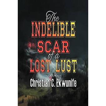 The Indelible Scar of A Lost Lust by Ekwunife & Christian C.