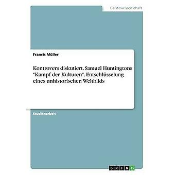 Kontroverser diskutiert. Samuel Huntingtons Kampf der Kulturen. Entschlsselung eines unhistorischen Weltbilds af Mller & Francis