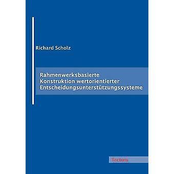 Rahmenwerksbasierte Konstruktion wertorientierter Entscheidungsuntersttzungssysteme by Scholz & Richard