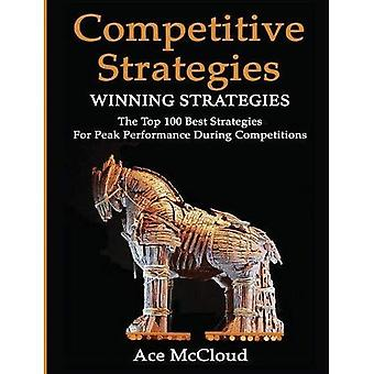 Competitive Strategy: Winning Strategies: The Top� 100 Best Strategies for Peak Performance During Competitions (Use Strategic Planning to Gain a Winning)