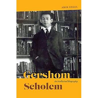 Gershom Scholem - An Intellectual Biography by Amir Engel - 9780226428