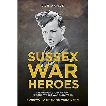 Sussex War Heroes - The Untold Story of Our Second World War Survivors