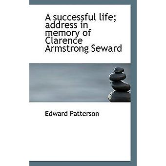A Successful Life; Address in Memory of Clarence Armstrong Seward by