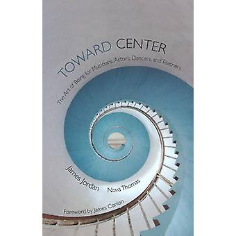 Toward Center - The Art of Being for Musicians - Actors - Dancers - &