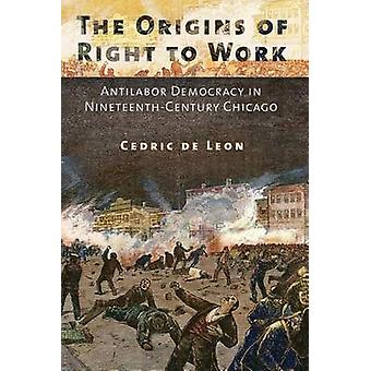 The Origins of Right to Work - Antilabor Democracy in Nineteenth-Centu