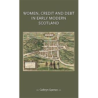 Women Credit and Debt in Early Modern Scotland by Spence & Cathryn
