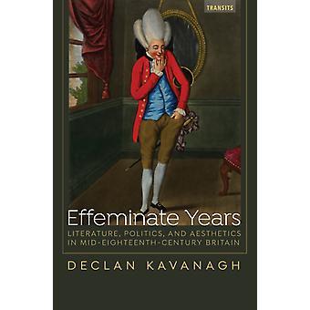 Effeminate Years Literature Politics and Aesthetics in MidEighteenthCentury Britain by Kavanagh & Declan