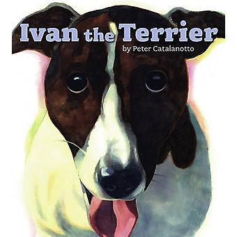 Ivan the Terrier by Peter Catalanotto - Peter Catalanotto - 978141691