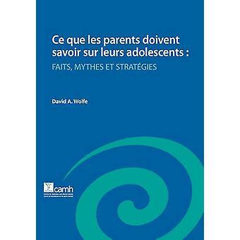 Ce Que Les Parents Doivent Savoir Sur Leurs Adolescents Faits Mythes Et Strategies by Wolfe & David A.