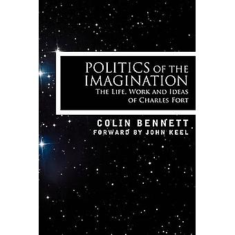 Politics of the Imagination The Life Work and Ideas of Charles Fort by Bennett & Colin