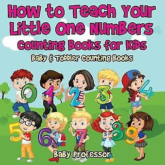 How to Teach Your Little One Numbers. Counting Books for Kids  Baby  Toddler Counting Books by Baby Professor