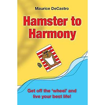 Hamster to Harmony. Get Off the Wheel and Live Your Best Life by Decastro & Maurice