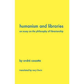 Humanism and Libraries An Essay on the Philosophy of Librarianship by Cossette & Andr