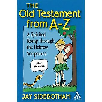 Old Testament from AZ A Spirited Romp Through the Hebrew Scriptures by Sidebotham & Jay