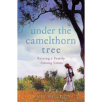 Under the Camelthorn Tree - Raising a Family Among Lions by Kate Nicho