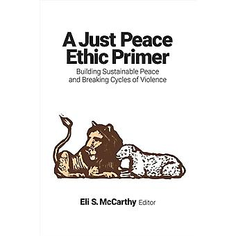 A Just Peace Ethic Primer by Contributions by Eli S McCarthy & Contributions by Gerald W Schlabach & Contributions by Lisa Sowle Cahill & Contributions by Leo Guardado & Contributions by Nancy M Rourke & Contributions by Dan Cosa