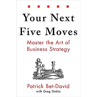 Your Next Five Moves  Master the Art of Business Strategy by Patrick Bet David & With Greg Dinkin