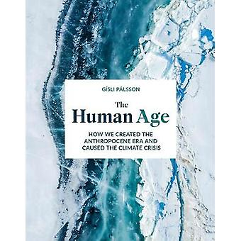 The Human Age How we created the Anthropocene epoch and caused the climate
