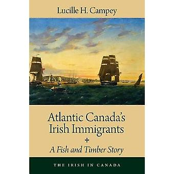 Atlantic Canadas Irish Immigrants  A Fish and Timber Story by Lucille H Campey