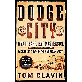 Dodge City: Wyatt Earp, Bat Masterson und die Wickedest Stadt im amerikanischen Westen