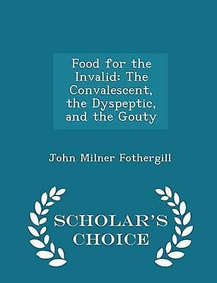 Food for the Invalid The Convalescent the Dyspeptic and the Gouty  Scholars Choice Edition by Fothergill & John Milner